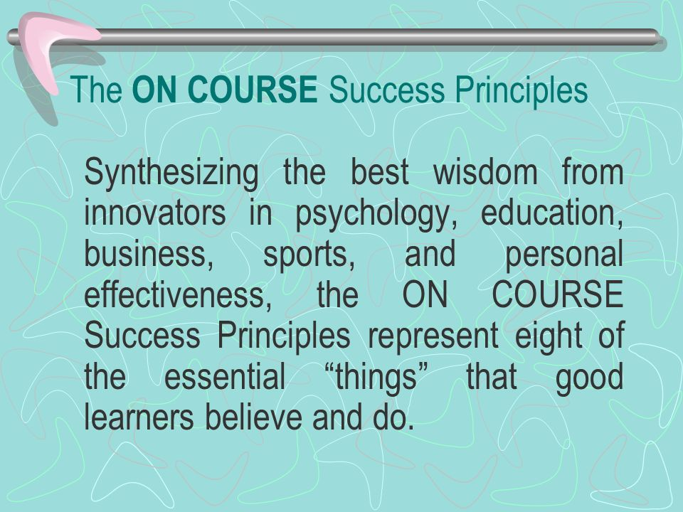 The ON COURSE Success Principles Synthesizing the best wisdom from innovators in psychology, education, business, sports, and personal effectiveness,