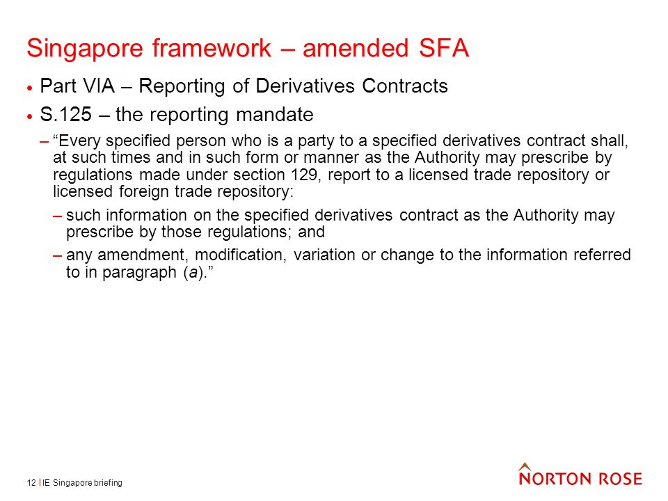 IE Singapore briefing12 Singapore framework – amended SFA Part VIA – Reporting of Derivatives Contracts S.125 – the reporting mandate –Every specified person who is a party to a specified derivatives contract shall, at such times and in such form or manner as the Authority may prescribe by regulations made under section 129, report to a licensed trade repository or licensed foreign trade repository: –such information on the specified derivatives contract as the Authority may prescribe by those regulations; and –any amendment, modification, variation or change to the information referred to in paragraph (a).