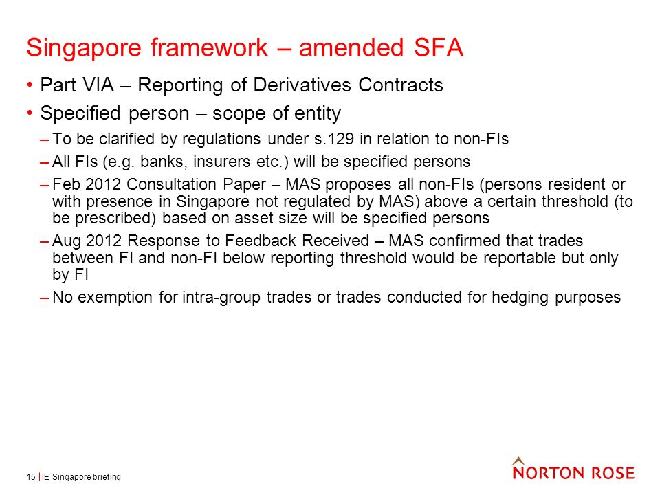 IE Singapore briefing15 Singapore framework – amended SFA Part VIA – Reporting of Derivatives Contracts Specified person – scope of entity –To be clarified by regulations under s.129 in relation to non-FIs –All FIs (e.g.