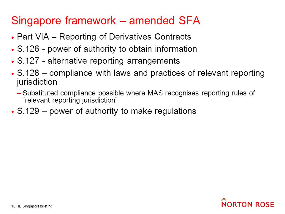 IE Singapore briefing16 Singapore framework – amended SFA Part VIA – Reporting of Derivatives Contracts S.126 - power of authority to obtain information S.127 - alternative reporting arrangements S.128 – compliance with laws and practices of relevant reporting jurisdiction –Substituted compliance possible where MAS recognises reporting rules of relevant reporting jurisdiction S.129 – power of authority to make regulations