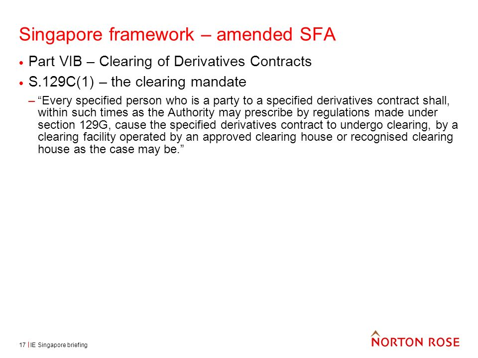 IE Singapore briefing17 Singapore framework – amended SFA Part VIB – Clearing of Derivatives Contracts S.129C(1) – the clearing mandate –Every specified person who is a party to a specified derivatives contract shall, within such times as the Authority may prescribe by regulations made under section 129G, cause the specified derivatives contract to undergo clearing, by a clearing facility operated by an approved clearing house or recognised clearing house as the case may be.
