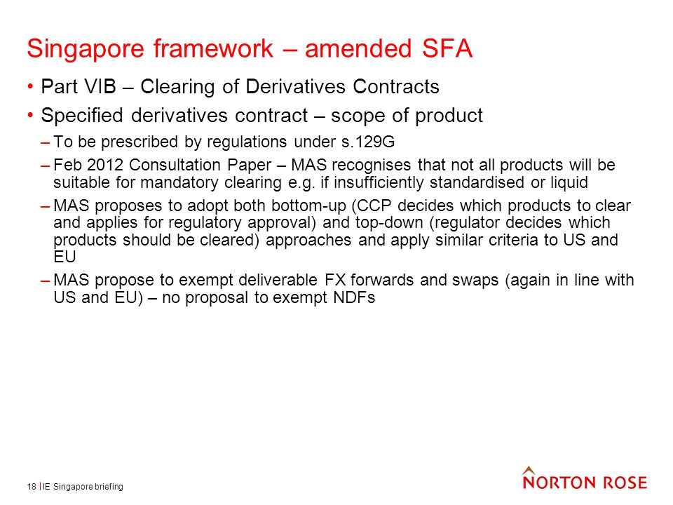 IE Singapore briefing18 Singapore framework – amended SFA Part VIB – Clearing of Derivatives Contracts Specified derivatives contract – scope of product –To be prescribed by regulations under s.129G –Feb 2012 Consultation Paper – MAS recognises that not all products will be suitable for mandatory clearing e.g.