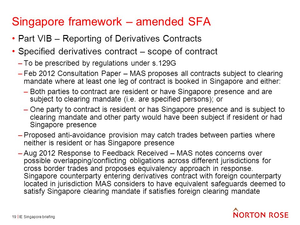 IE Singapore briefing19 Singapore framework – amended SFA Part VIB – Reporting of Derivatives Contracts Specified derivatives contract – scope of contract –To be prescribed by regulations under s.129G –Feb 2012 Consultation Paper – MAS proposes all contracts subject to clearing mandate where at least one leg of contract is booked in Singapore and either: –Both parties to contract are resident or have Singapore presence and are subject to clearing mandate (i.e.