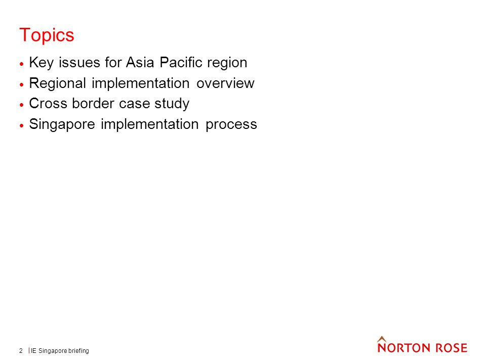 IE Singapore briefing2 Topics Key issues for Asia Pacific region Regional implementation overview Cross border case study Singapore implementation process