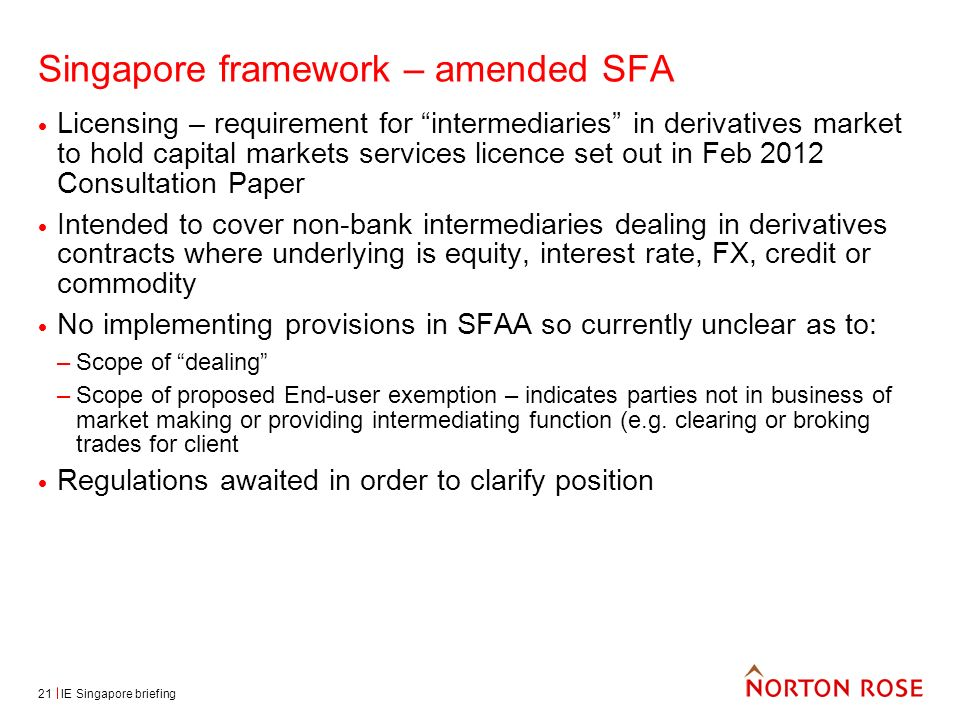 IE Singapore briefing21 Singapore framework – amended SFA Licensing – requirement for intermediaries in derivatives market to hold capital markets services licence set out in Feb 2012 Consultation Paper Intended to cover non-bank intermediaries dealing in derivatives contracts where underlying is equity, interest rate, FX, credit or commodity No implementing provisions in SFAA so currently unclear as to: –Scope of dealing –Scope of proposed End-user exemption – indicates parties not in business of market making or providing intermediating function (e.g.