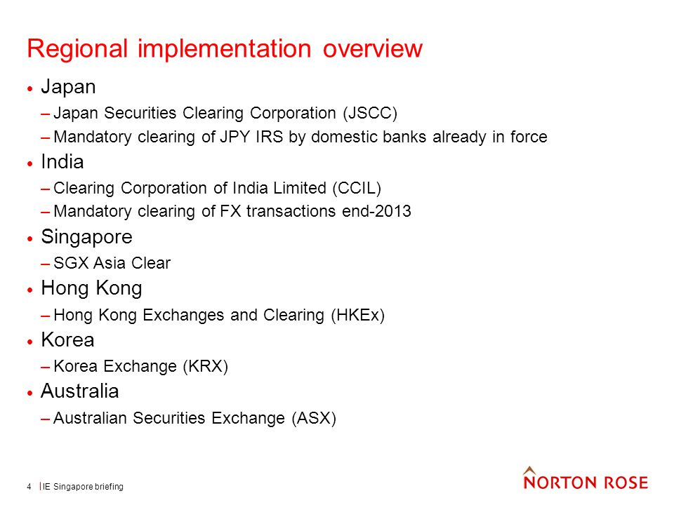 IE Singapore briefing4 Regional implementation overview Japan –Japan Securities Clearing Corporation (JSCC) –Mandatory clearing of JPY IRS by domestic banks already in force India –Clearing Corporation of India Limited (CCIL) –Mandatory clearing of FX transactions end-2013 Singapore –SGX Asia Clear Hong Kong –Hong Kong Exchanges and Clearing (HKEx) Korea –Korea Exchange (KRX) Australia –Australian Securities Exchange (ASX)