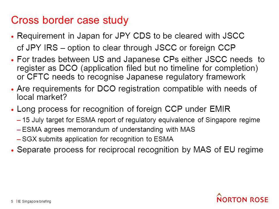 IE Singapore briefing5 Cross border case study Requirement in Japan for JPY CDS to be cleared with JSCC cf JPY IRS – option to clear through JSCC or foreign CCP For trades between US and Japanese CPs either JSCC needs to register as DCO (application filed but no timeline for completion) or CFTC needs to recognise Japanese regulatory framework Are requirements for DCO registration compatible with needs of local market.