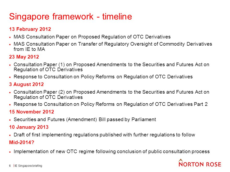 IE Singapore briefing6 Singapore framework - timeline 13 February 2012 MAS Consultation Paper on Proposed Regulation of OTC Derivatives MAS Consultation Paper on Transfer of Regulatory Oversight of Commodity Derivatives from IE to MA 23 May 2012 Consultation Paper (1) on Proposed Amendments to the Securities and Futures Act on Regulation of OTC Derivatives Response to Consultation on Policy Reforms on Regulation of OTC Derivatives 3 August 2012 Consultation Paper (2) on Proposed Amendments to the Securities and Futures Act on Regulation of OTC Derivatives Response to Consultation on Policy Reforms on Regulation of OTC Derivatives Part 2 15 November 2012 Securities and Futures (Amendment) Bill passed by Parliament 10 January 2013 Draft of first implementing regulations published with further regulations to follow Mid-2014.