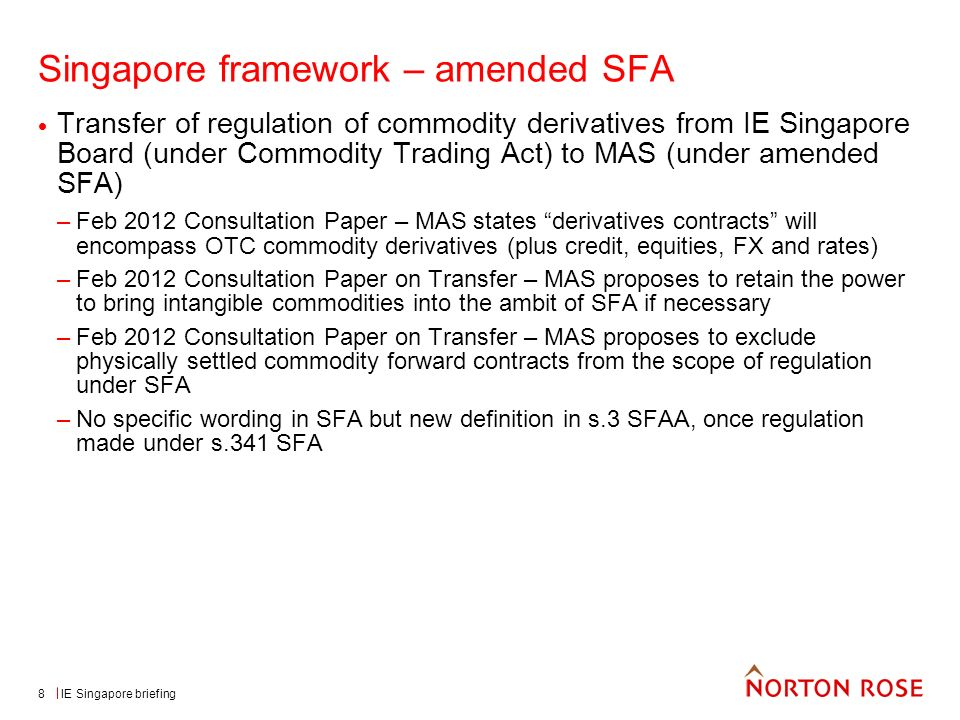 IE Singapore briefing8 Singapore framework – amended SFA Transfer of regulation of commodity derivatives from IE Singapore Board (under Commodity Trading Act) to MAS (under amended SFA) –Feb 2012 Consultation Paper – MAS states derivatives contracts will encompass OTC commodity derivatives (plus credit, equities, FX and rates) –Feb 2012 Consultation Paper on Transfer – MAS proposes to retain the power to bring intangible commodities into the ambit of SFA if necessary –Feb 2012 Consultation Paper on Transfer – MAS proposes to exclude physically settled commodity forward contracts from the scope of regulation under SFA –No specific wording in SFA but new definition in s.3 SFAA, once regulation made under s.341 SFA