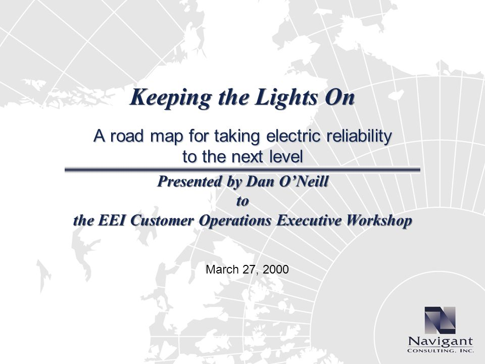 Keeping the Lights On A road map for taking electric reliability to the next level Presented by Dan ONeill to the EEI Customer Operations Executive Workshop March 27, 2000