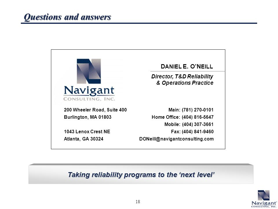 18 Taking reliability programs to the next level Questions and answers D ANIEL E. ON EILL Director, T&D Reliability & Operations Practice Main: (781)