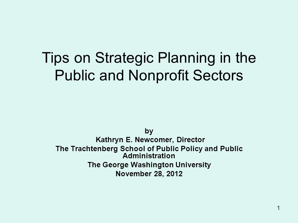 1 Tips on Strategic Planning in the Public and Nonprofit Sectors by Kathryn E. Newcomer, Director The Trachtenberg School of Public Policy and Public