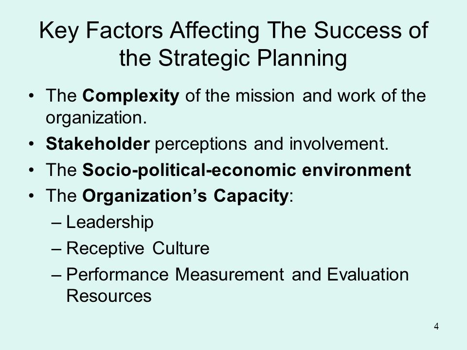 4 Key Factors Affecting The Success of the Strategic Planning The Complexity of the mission and work of the organization.