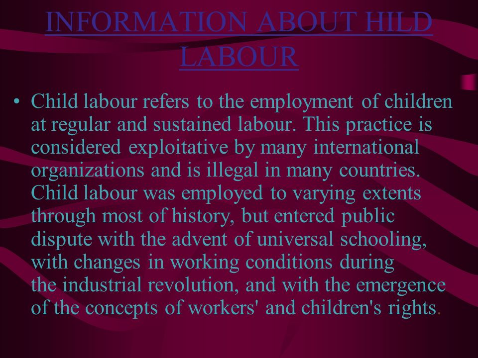 INFORMATION ABOUT HILD LABOUR Child labour refers to the employment of children at regular and sustained labour. This practice is considered exploitat