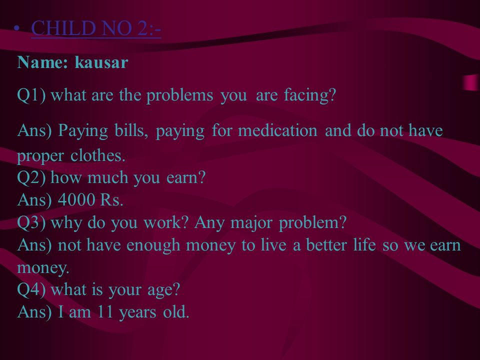 CHILD NO 2:- Name: kausar Q1) what are the problems you are facing? Ans) Paying bills, paying for medication and do not have proper clothes. Q2) how m