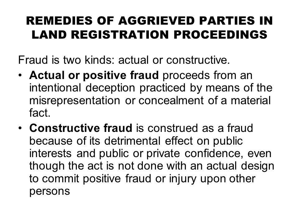 REMEDIES OF AGGRIEVED PARTIES IN LAND REGISTRATION PROCEEDINGS Fraud is two kinds: actual or constructive. Actual or positive fraud proceeds from an i