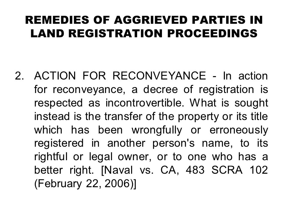 REMEDIES OF AGGRIEVED PARTIES IN LAND REGISTRATION PROCEEDINGS 2.ACTION FOR RECONVEYANCE - In action for reconveyance, a decree of registration is res