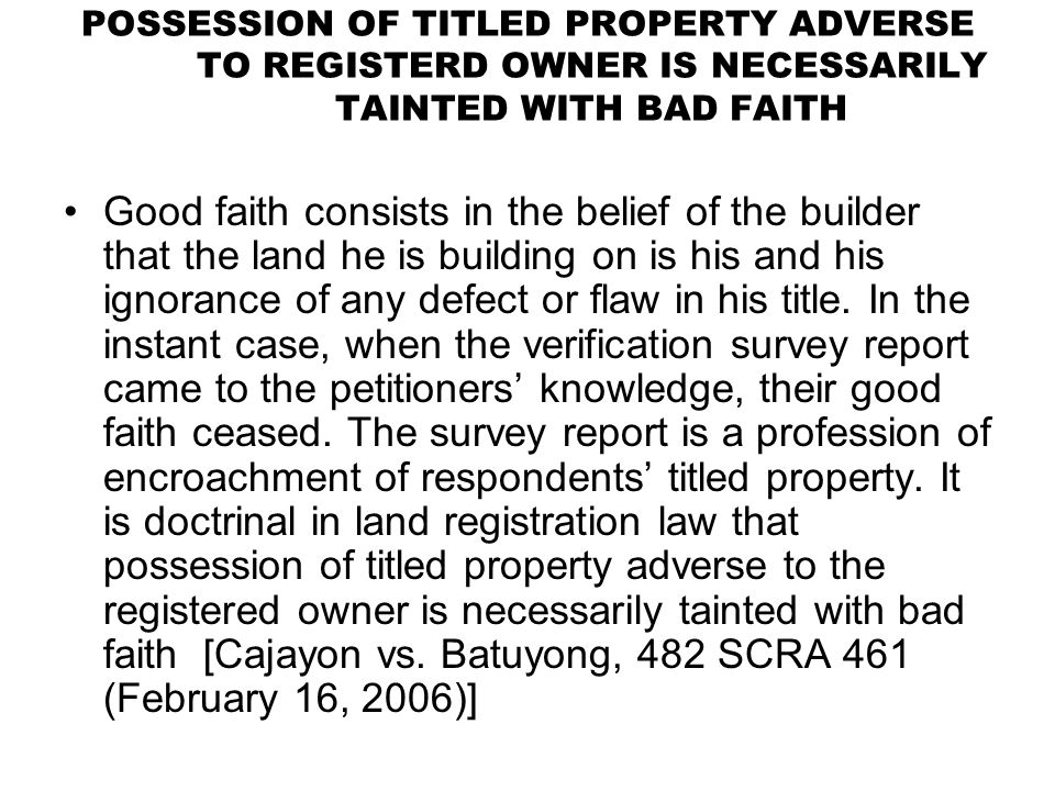 POSSESSION OF TITLED PROPERTY ADVERSE TO REGISTERD OWNER IS NECESSARILY TAINTED WITH BAD FAITH Good faith consists in the belief of the builder that t