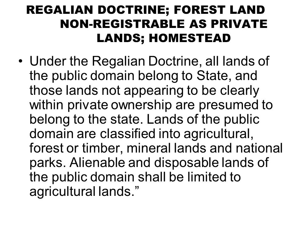 REGALIAN DOCTRINE; FOREST LAND NON-REGISTRABLE AS PRIVATE LANDS; HOMESTEAD Under the Regalian Doctrine, all lands of the public domain belong to State