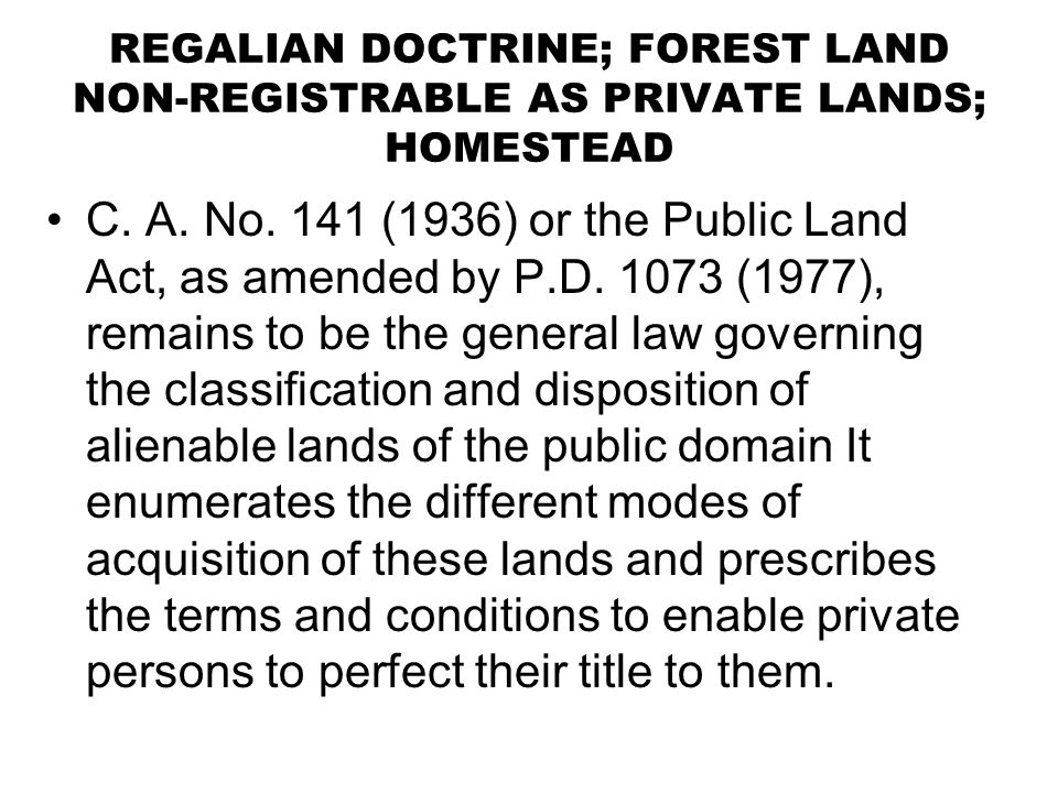 REGALIAN DOCTRINE; FOREST LAND NON-REGISTRABLE AS PRIVATE LANDS; HOMESTEAD C. A. No. 141 (1936) or the Public Land Act, as amended by P.D. 1073 (1977)
