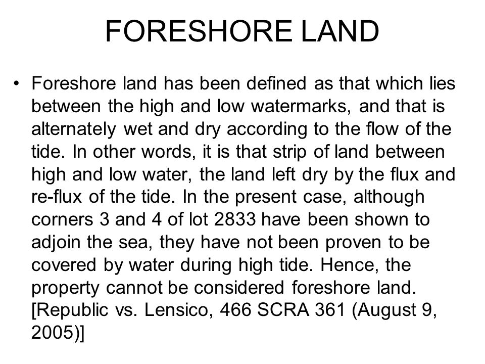 FORESHORE LAND Foreshore land has been defined as that which lies between the high and low watermarks, and that is alternately wet and dry according t