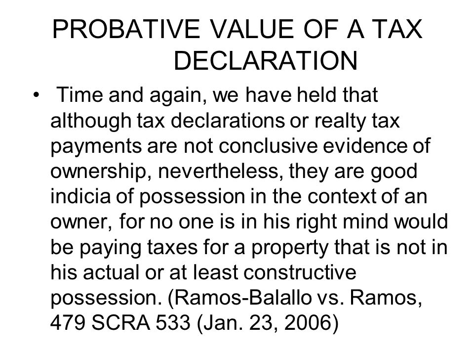PROBATIVE VALUE OF A TAX DECLARATION Time and again, we have held that although tax declarations or realty tax payments are not conclusive evidence of