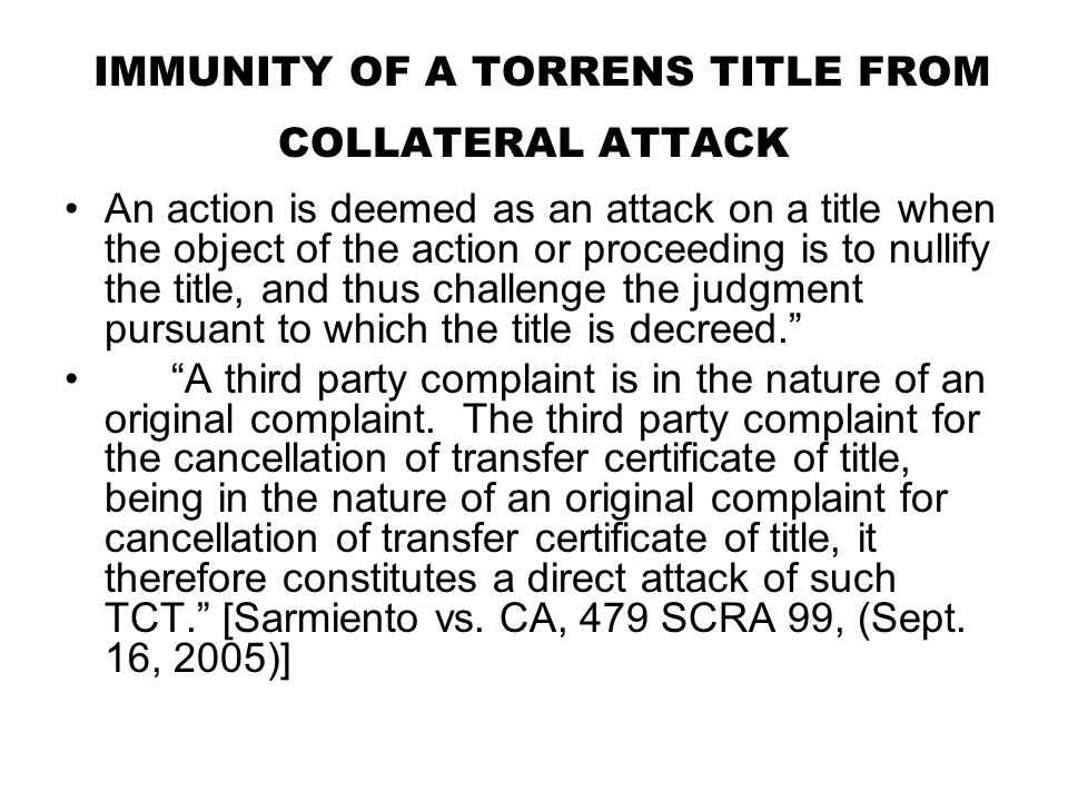 IMMUNITY OF A TORRENS TITLE FROM COLLATERAL ATTACK An action is deemed as an attack on a title when the object of the action or proceeding is to nulli