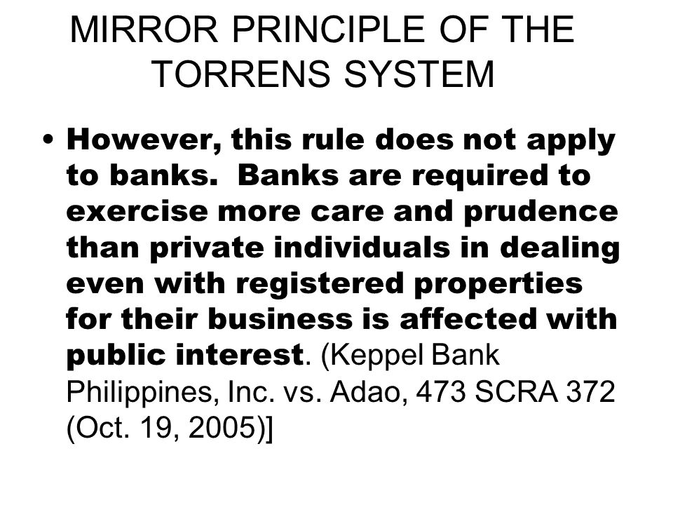MIRROR PRINCIPLE OF THE TORRENS SYSTEM However, this rule does not apply to banks. Banks are required to exercise more care and prudence than private