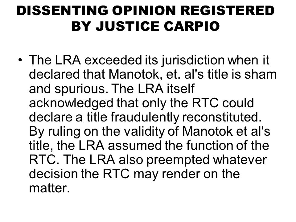DISSENTING OPINION REGISTERED BY JUSTICE CARPIO The LRA exceeded its jurisdiction when it declared that Manotok, et. al's title is sham and spurious.