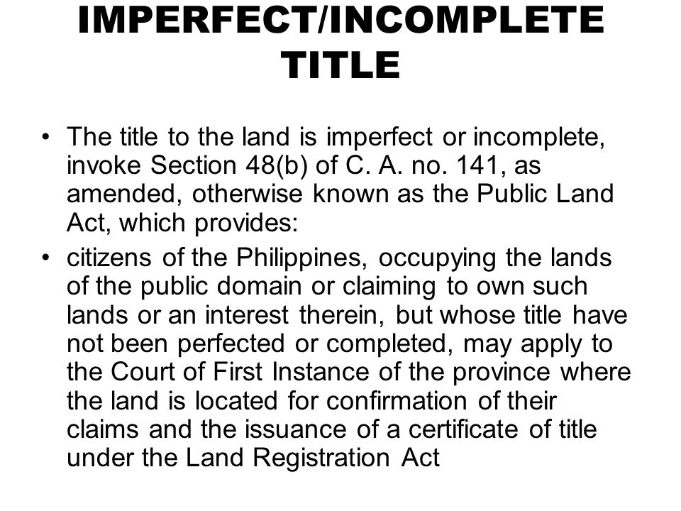 IMPERFECT/INCOMPLETE TITLE The title to the land is imperfect or incomplete, invoke Section 48(b) of C. A. no. 141, as amended, otherwise known as the