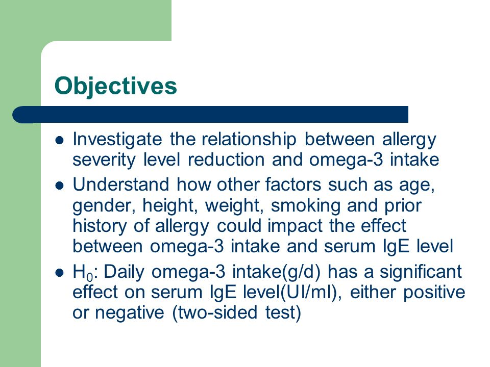 Objectives Investigate the relationship between allergy severity level reduction and omega-3 intake Understand how other factors such as age, gender, height, weight, smoking and prior history of allergy could impact the effect between omega-3 intake and serum IgE level H 0 : Daily omega-3 intake(g/d) has a significant effect on serum IgE level(UI/ml), either positive or negative (two-sided test)