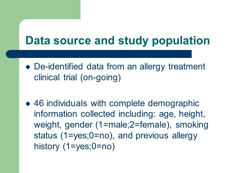 Data source and study population De-identified data from an allergy treatment clinical trial (on-going) 46 individuals with complete demographic information collected including: age, height, weight, gender (1=male;2=female), smoking status (1=yes;0=no), and previous allergy history (1=yes;0=no)
