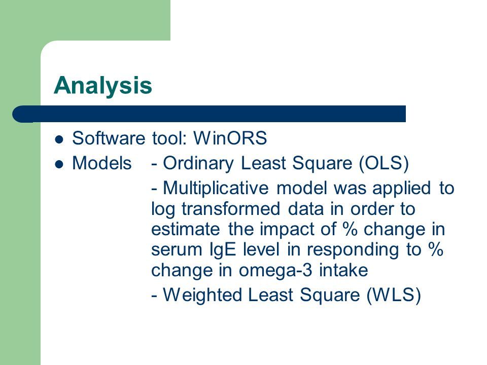 Analysis Software tool: WinORS Models- Ordinary Least Square (OLS) - Multiplicative model was applied to log transformed data in order to estimate the impact of % change in serum IgE level in responding to % change in omega-3 intake - Weighted Least Square (WLS)
