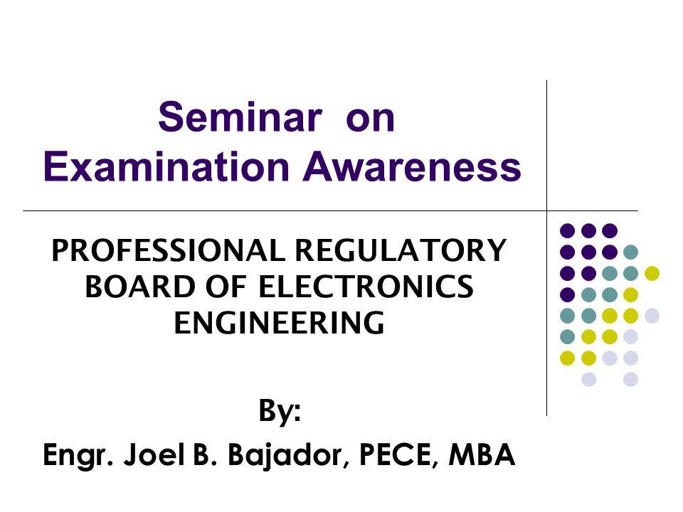 Seminar on Examination Awareness PROFESSIONAL REGULATORY BOARD OF ELECTRONICS ENGINEERING By: Engr. Joel B. Bajador, PECE, MBA