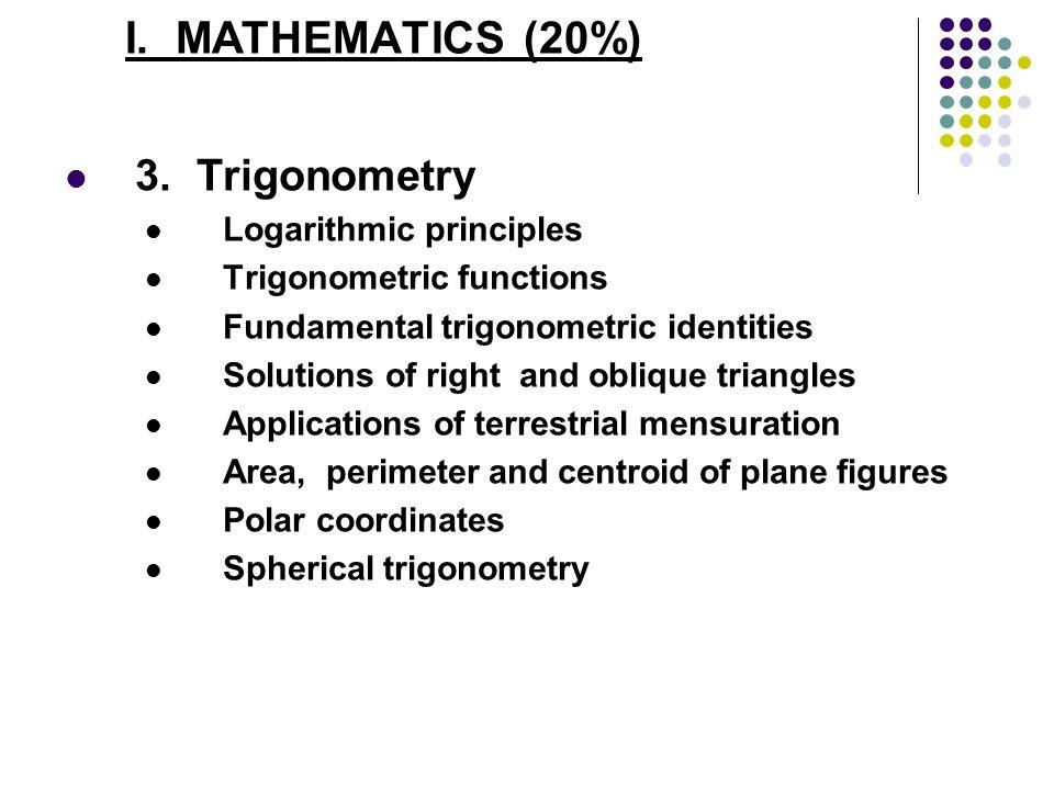 I. MATHEMATICS (20%) 3. Trigonometry Logarithmic principles Trigonometric functions Fundamental trigonometric identities Solutions of right and obliqu