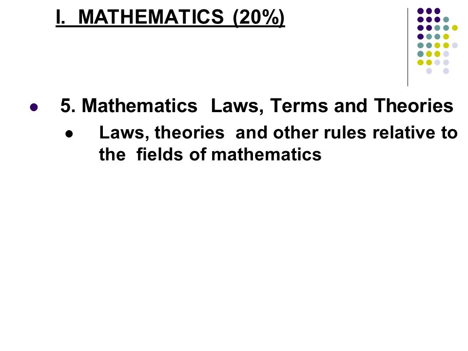 I. MATHEMATICS (20%) 5. Mathematics Laws, Terms and Theories Laws, theories and other rules relative to the fields of mathematics