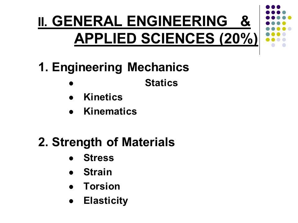 II. GENERAL ENGINEERING & APPLIED SCIENCES (20%) 1. Engineering Mechanics Statics Kinetics Kinematics 2. Strength of Materials Stress Strain Torsion E