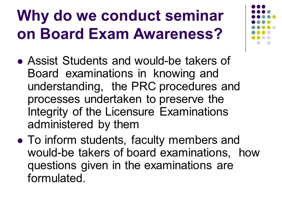 Why do we conduct seminar on Board Exam Awareness? Assist Students and would-be takers of Board examinations in knowing and understanding, the PRC pro