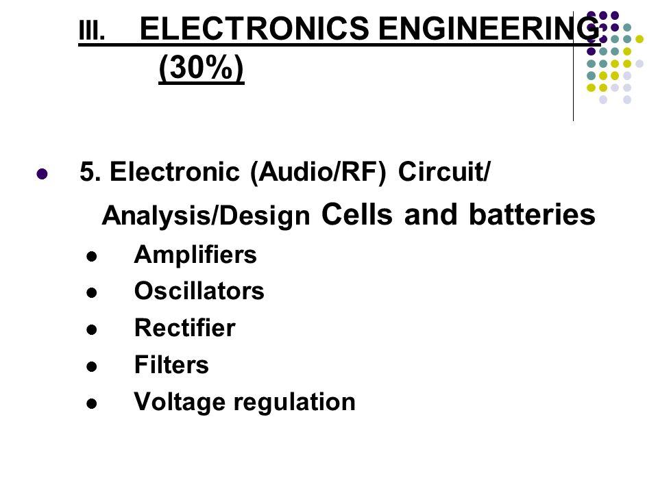 III. ELECTRONICS ENGINEERING (30%) 5. Electronic (Audio/RF) Circuit/ Analysis/Design Cells and batteries Amplifiers Oscillators Rectifier Filters Volt