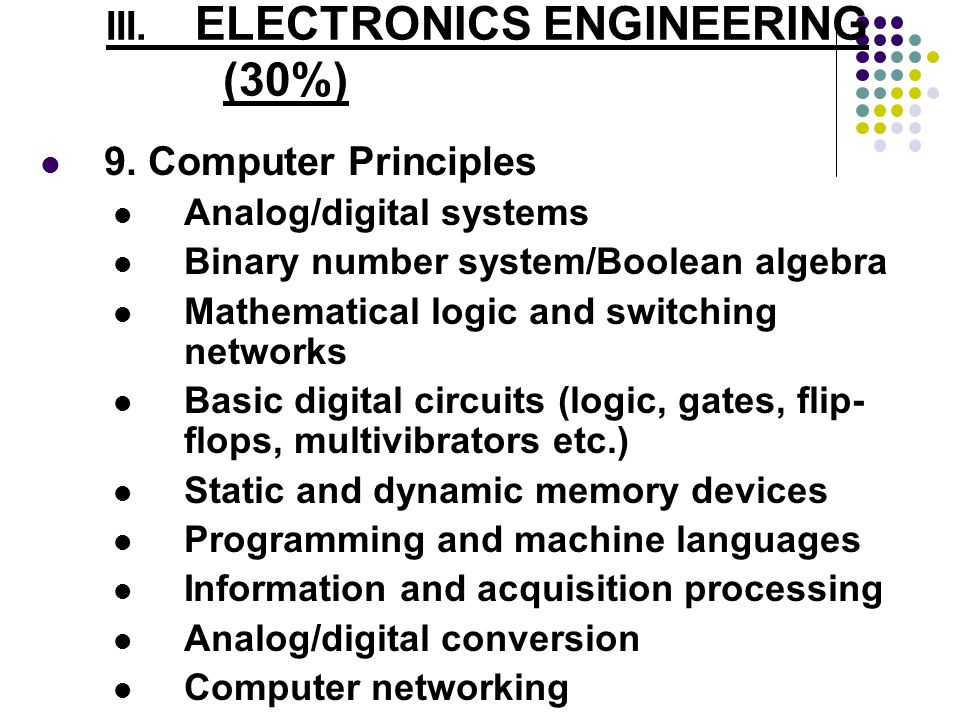III. ELECTRONICS ENGINEERING (30%) 9. Computer Principles Analog/digital systems Binary number system/Boolean algebra Mathematical logic and switching