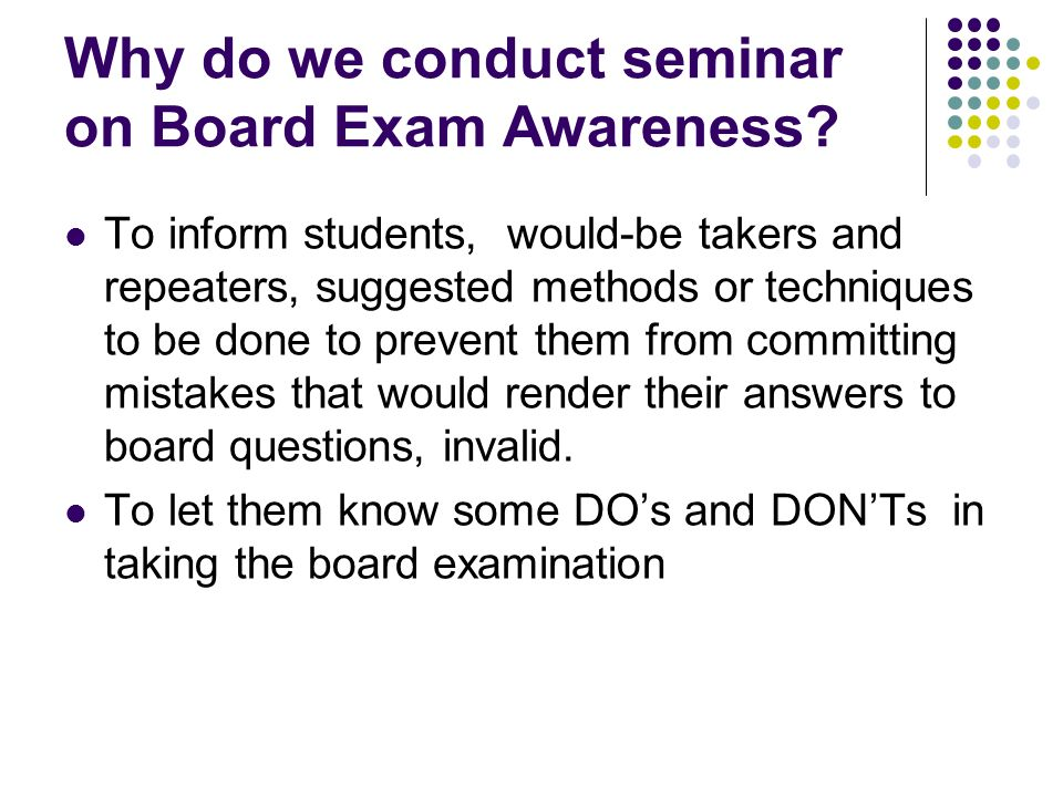 Why do we conduct seminar on Board Exam Awareness? To inform students, would-be takers and repeaters, suggested methods or techniques to be done to pr