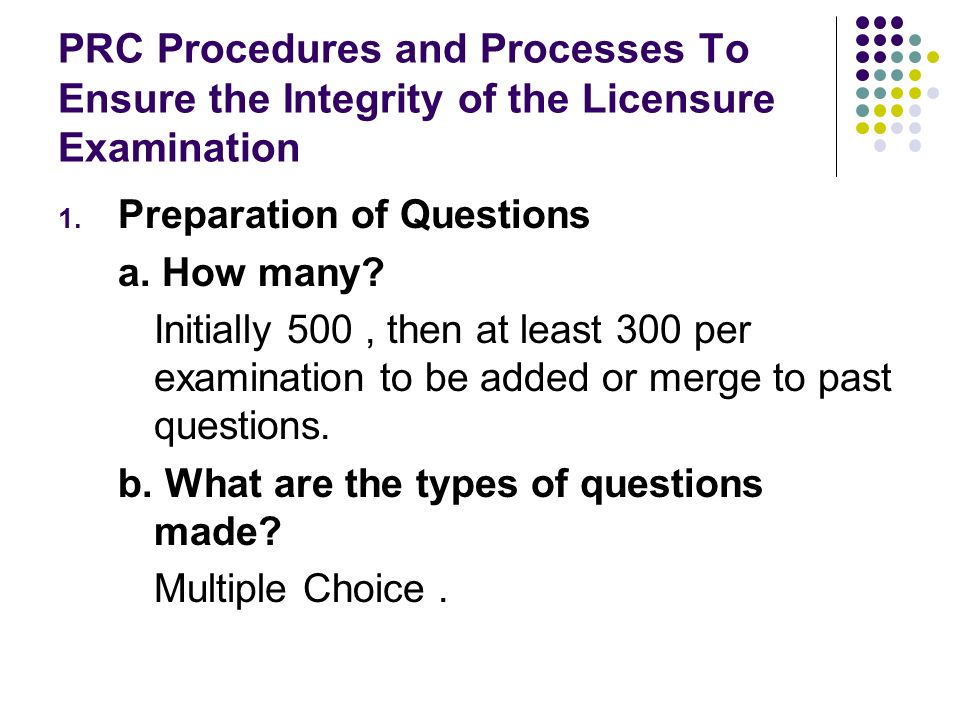 PRC Procedures and Processes To Ensure the Integrity of the Licensure Examination 1. Preparation of Questions a. How many? Initially 500, then at leas