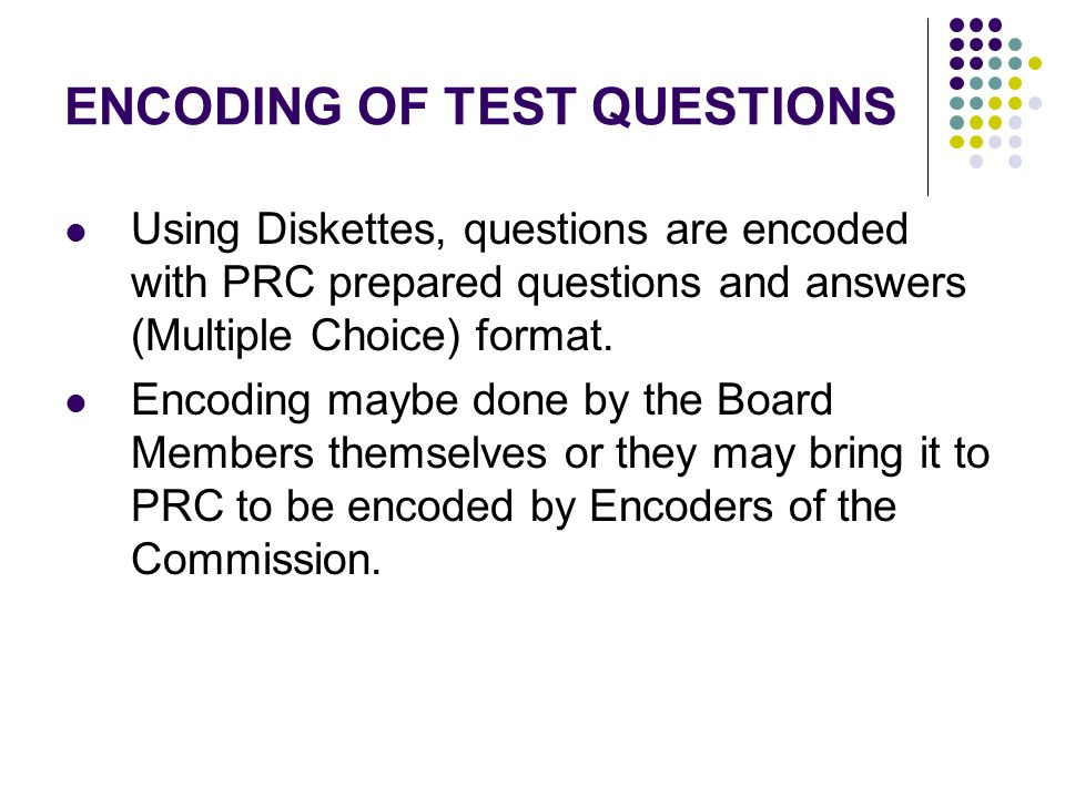 ENCODING OF TEST QUESTIONS Using Diskettes, questions are encoded with PRC prepared questions and answers (Multiple Choice) format. Encoding maybe don