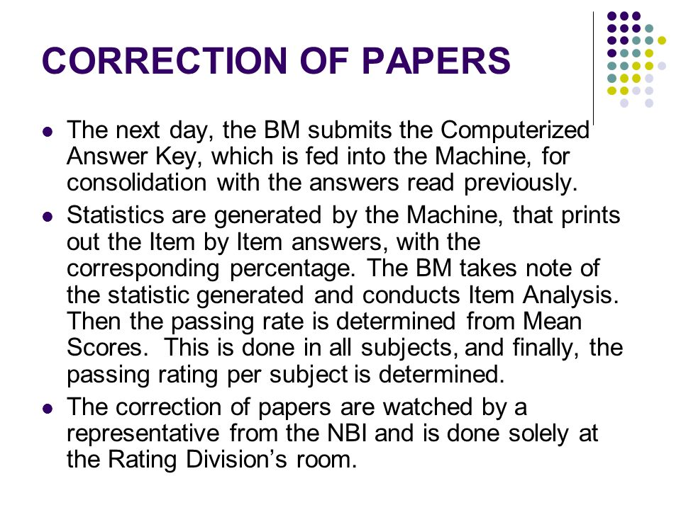 CORRECTION OF PAPERS The next day, the BM submits the Computerized Answer Key, which is fed into the Machine, for consolidation with the answers read