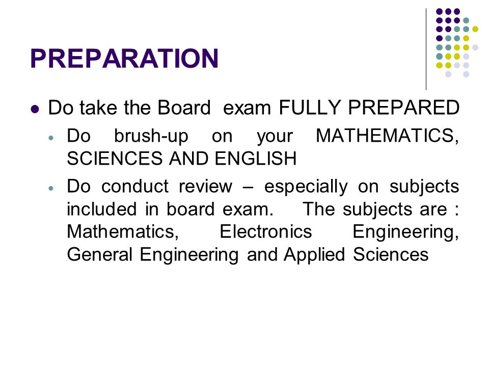 PREPARATION Do take the Board exam FULLY PREPARED Do brush-up on your MATHEMATICS, SCIENCES AND ENGLISH Do conduct review – especially on subjects inc