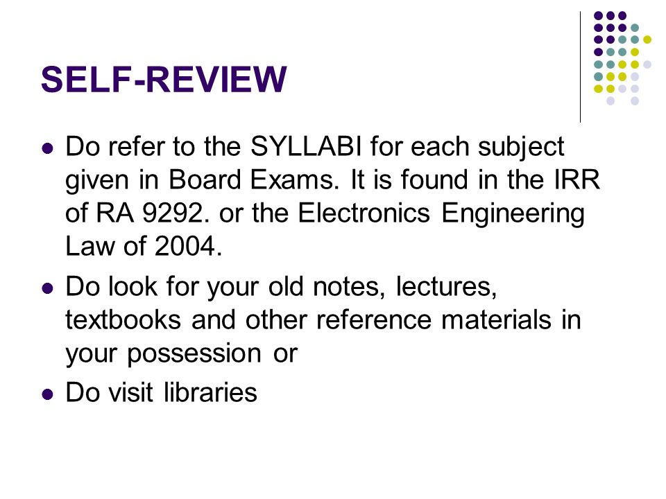 SELF-REVIEW Do refer to the SYLLABI for each subject given in Board Exams. It is found in the IRR of RA 9292. or the Electronics Engineering Law of 20