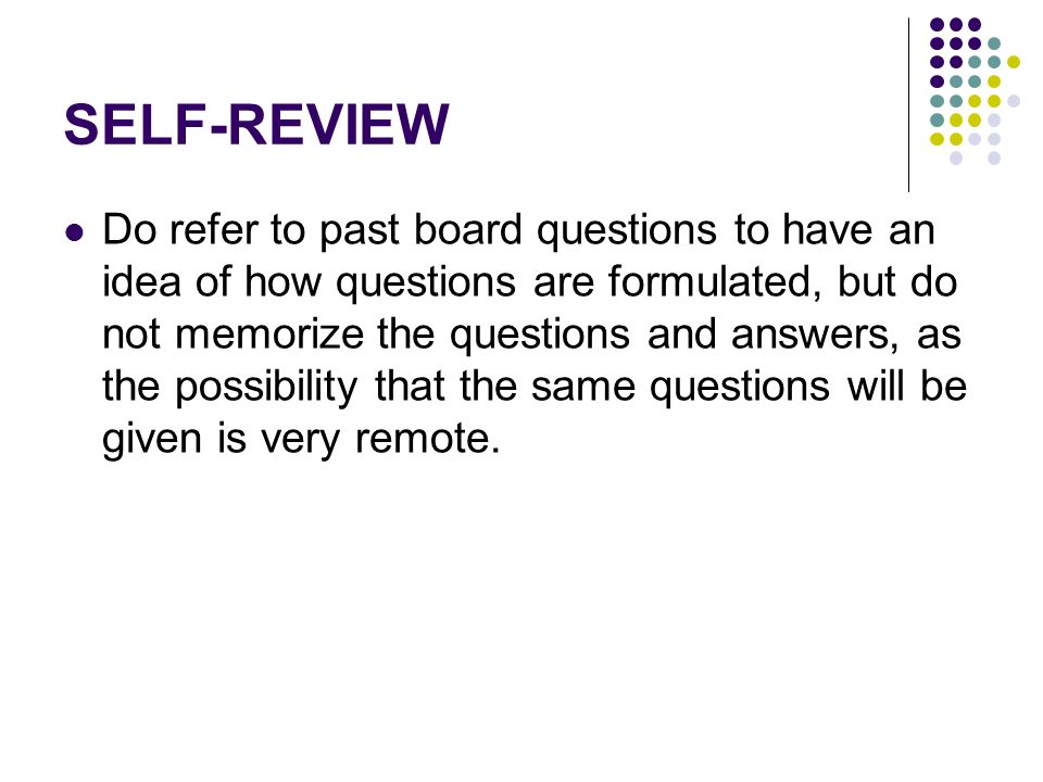 SELF-REVIEW Do refer to past board questions to have an idea of how questions are formulated, but do not memorize the questions and answers, as the po