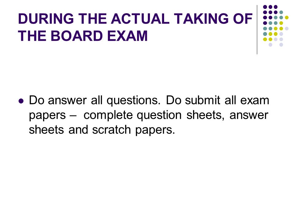 DURING THE ACTUAL TAKING OF THE BOARD EXAM Do answer all questions. Do submit all exam papers – complete question sheets, answer sheets and scratch pa