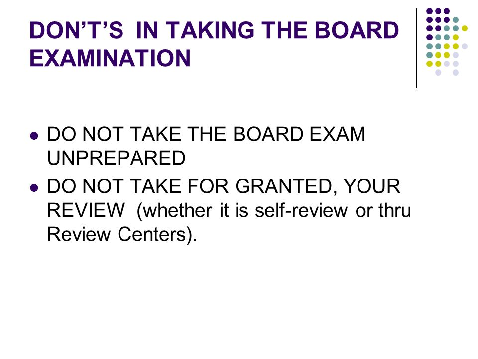 DONTS IN TAKING THE BOARD EXAMINATION DO NOT TAKE THE BOARD EXAM UNPREPARED DO NOT TAKE FOR GRANTED, YOUR REVIEW (whether it is self-review or thru Re