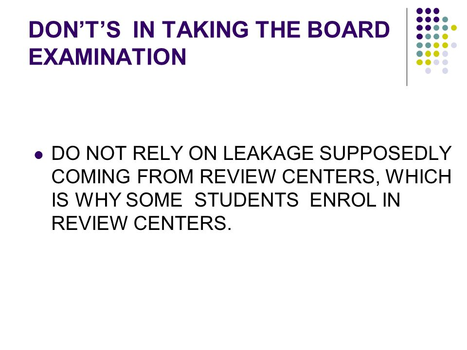 DONTS IN TAKING THE BOARD EXAMINATION DO NOT RELY ON LEAKAGE SUPPOSEDLY COMING FROM REVIEW CENTERS, WHICH IS WHY SOME STUDENTS ENROL IN REVIEW CENTERS